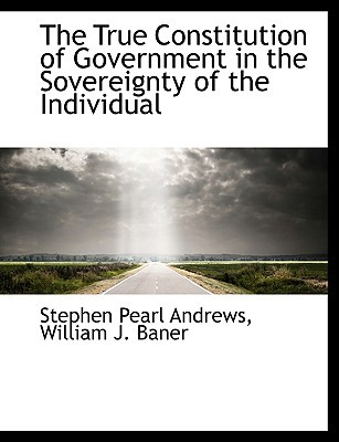 The True Constitution of Government in the Sovereignty of the Individual book written by Andrews, Stephen Pearl , William J. Baner, J. Baner , William J. Baner