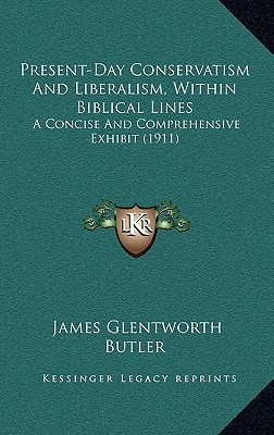 Present-Day Conservatism and Liberalism, Within Biblical Lines: A Concise and Comprehensive Exhibit (1911) written by Butler, James Glentworth