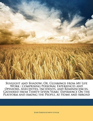 Sunlight and Shadow: Or, Gleanings from My Life Work: Comprising Personal Experiences and Opinions, Anecdotes, Incidents, and Reminiscences written by Gough, John Bartholomew