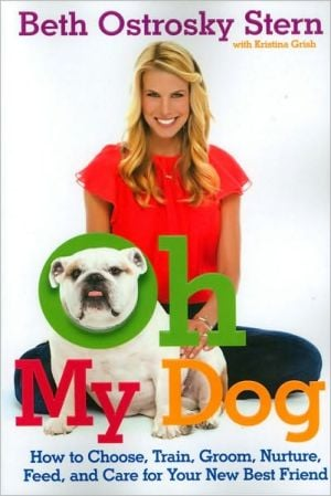 Oh My Dog: How to Choose, Train, Groom, Nurture, Feed, and Care for Your New Best Friend book written by Beth O. Stern