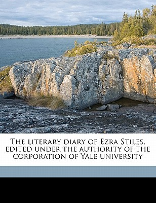 The Literary Diary of Ezra Stiles, Edited Under the Authority of the Corporation of Yale University written by Stiles, Ezra , Dexter, Franklin Bowditch