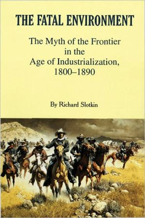 The Fatal Environment: The Myth of the Frontier in the Age of Industrialization, 1800-1890 book written by Richard Slotkin