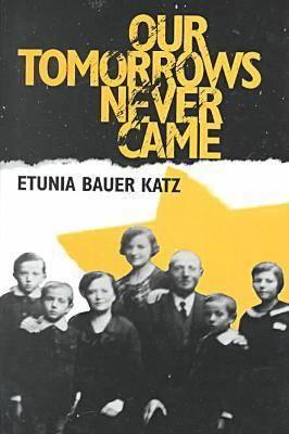 Our Tomorrows Never Came book written by Etunia Bauer Katz