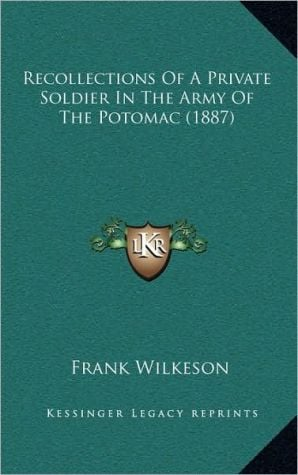 Recollections of a Private Soldier in the Army of the Potomac (1887) book written by Wilkeson, Frank