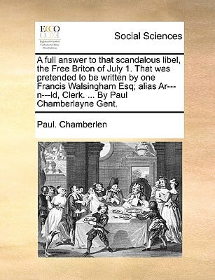 A   Full Answer to That Scandalous Libel, the Free Briton of July 1. That Was Pretended to Be Written by One Francis Walsingham Esq; Alias AR---N---LD written by Chamberlen, Paul