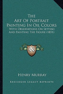 The Art of Portrait Painting in Oil Colors: With Observations on Setting and Painting the Figure (1851) written by Murray, Henry