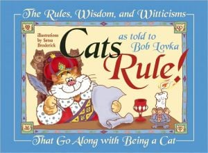 Cats Rule: All the Rules, Laws, Wisdom and Witticism That Go along with Being a Cat book written by Bob Lovka