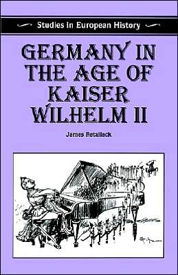 Germany In The Age Of Kaiser Wilhelm Ii book written by James Retallack