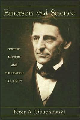 Emerson and Science: Goethe, Monism, and the Search for Unity written by Peter A. Obuchowski
