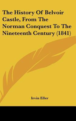 The History Of Belvoir Castle, From The Norman Conquest To The Nineteenth Century (1841) written by Irvin Eller