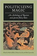 Politicizing Magic: An Anthology of Russian and Soviet Fairy Tales book written by Marina Balina