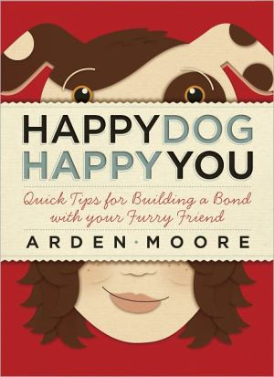 Happy Dog, Happy You: Quick Tips for Building a Bond with Your Furry Friend book written by Arden Moore