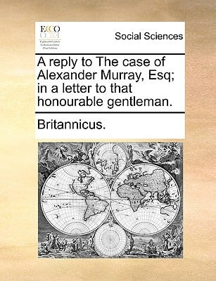 A Reply to the Case of Alexander Murray, Esq; In a Letter to That Honourable Gentleman. written by Britannicus