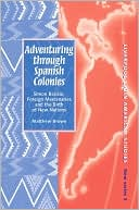 Adventuring Through Spanish Colonies: Simon Bolivar, Foreign Mercenaries and the Birth of New Nations book written by Matthew Brown