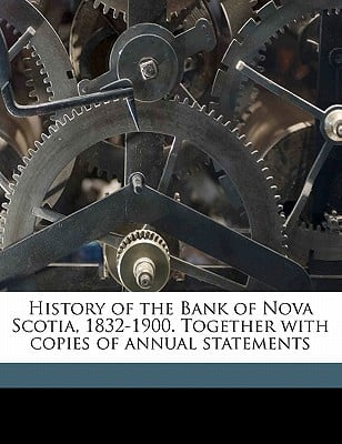 History of the Bank of Nova Scotia, 1832-1900. Together with Copies of Annual Statements book written by Bank of Nova Scotia, Of Nova Scotia , Bank of Nova Scotia