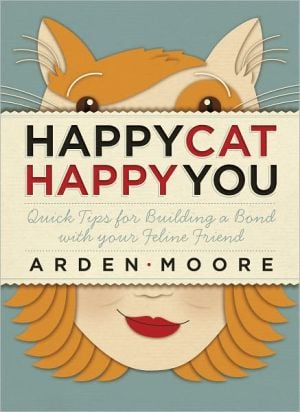 Happy Cat, Happy You: Quick Tips for Building a Bond with Your Feline Friend book written by Arden Moore