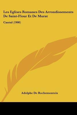 Les Eglises Romanes Des Arrondissements de Saint-Flour Et de Murat: Cantal (1900) written by De Rochemonteix, Adolphe