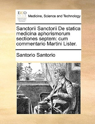 Sanctorii Sanctorii de Statica Medicina Aphorismorum Sectiones Septem: Cum Commentario Martini Lister. written by Santorio, Santorio