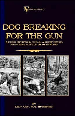 Dog Breaking For The Gun book written by Lieut.-Gen. W.N. Hutchinson