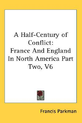 A Half-Century of Conflict: France and England in North America Part book written by Francis Parkman