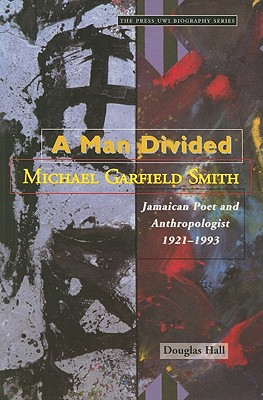 A Man Divided: Michael Garfield Smith : Jamaican Poet and Anthropologist, 1921-1993 book written by Douglas Hall