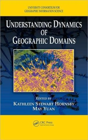 Understanding Dynamics of Geographic Domains book written by May Yuan