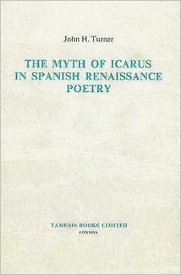 The Myth of Icarus in Spanish Renaissance Poetry book written by John H. Turner