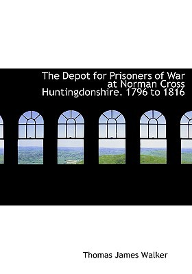 The Depot for Prisoners of War at Norman Cross Huntingdonshire. 1796 to 1816 written by Walker, Thomas James