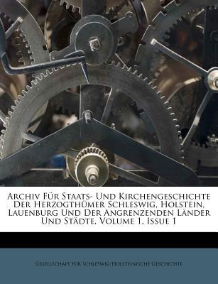 Archiv Fur Staats- Und Kirchengeschichte Der Herzogth Mer Schleswig, Holstein, Lauenburg Und Der Angrenzenden L Nder Und St Dte, Volume 1, Issue 1 written by Gesellschaft F. R. Schleswig-Holsteinisc