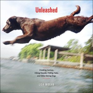 Unleashed: Climbing Canines, Hiking Hounds, Fishing Fidos, and Other Daring Dogs written by Lisa Wogan