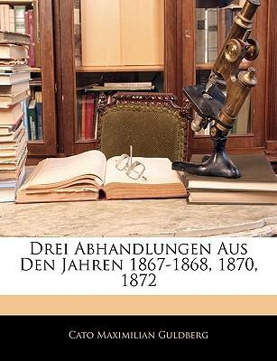 Drei Abhandlungen Aus Den Jahren 1867-1868, 1870, 1872 written by Cato Maximilian Guldberg