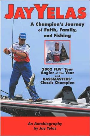 Jay Yelas: A Champion's Journey of Faith, Family, and Fishing book written by Jay A Yelas