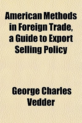 American Methods in Foreign Trade, a Guide to Export Selling Policy written by Vedder, George Charles