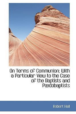 On Terms of Communion: With a Particular View to the Case of the Baptists and P Dobaptists book written by Hall, Robert