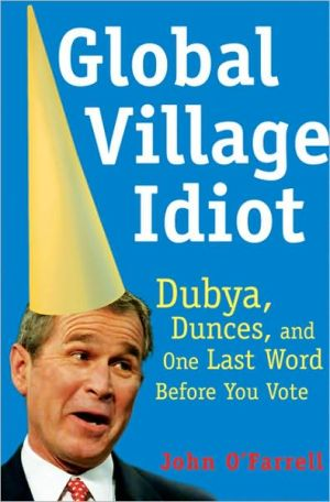 Global Village Idiot: Dubya, Dumb Jokes, and One Last Word Before You Vote book written by John O'Farrell
