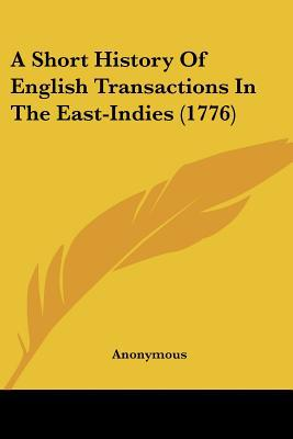 A Short History Of English Transactions In The East-Indies (1776) written by Anonymous