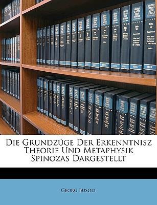 Die Grundzge Der Erkenntnisz Theorie Und Metaphysik Spinozas Dargestellt book written by Busolt, Georg