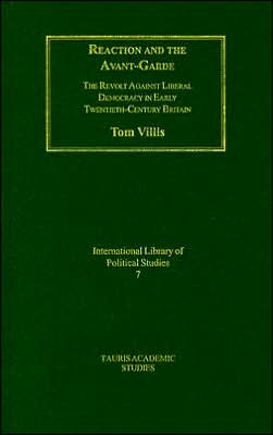 Reaction and the Avant-Garde: The Revolt against Liberal Democracy in Early Twentieth-Century Brtiain (International Library of Political Studies Series, #7) book written by Tom Villis