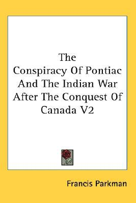 The Conspiracy of Pontiac and the Indian War after the Conquest Of book written by Francis Parkman