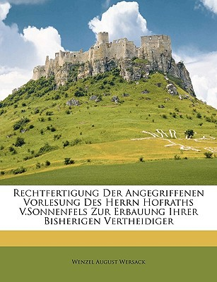 Rechtfertigung Der Angegriffenen Vorlesung Des Herrn Hofraths V.Sonnenfels Zur Erbauung Ihrer Bisherigen Vertheidiger book written by Wersack, Wenzel August