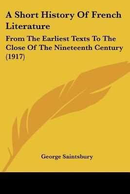 A Short History Of French Literature: From The Earliest Texts To The Close Of The Nineteenth... written by George Saintsbury