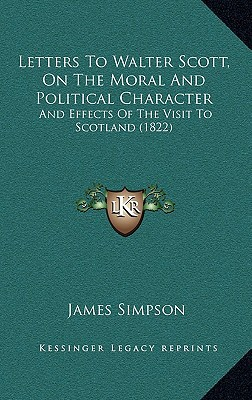 Letters to Walter Scott, on the Moral and Political Characteletters to Walter Scott, on the Moral and Political Character R: And Effects of the Visit written by Simpson, James