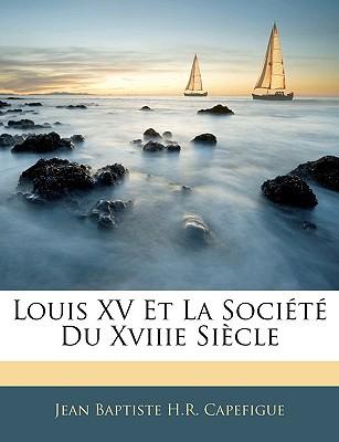 Louis XV Et La Socit Du Xviiie Siecle book written by Capefigue, Jean Baptiste H. R.