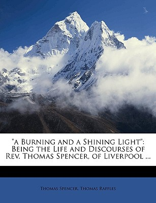 A Burning and a Shining Light: Being the Life and Discourses of REV. Thomas Spencer, of Liverpool ... written by Spencer, Thomas , Raffles, Thomas