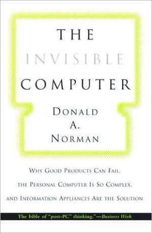 The Invisible Computer: Why Good Products Can Fail, the Personal Computer is So Complex, and Information Appliances are the Solution book written by Donald A. Norman