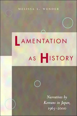 Lamentation as History: Narratives by Koreans in Japan, 1965-2000 book written by Melissa L. Wender