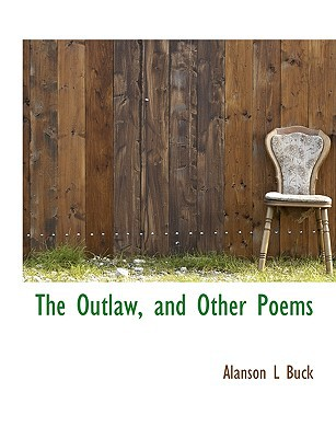 The Outlaw, and Other Poems book written by Buck, Alanson L.