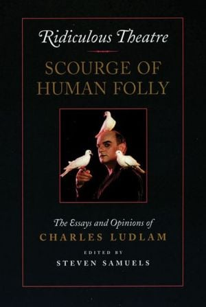 Ridiculous Theatre: Scourge of Human Folly: The Essays and Opinions of Charles Ludlam book written by Charles Ludlam