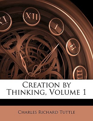 Creation by Thinking, Volume 1 book written by Tuttle, Charles Richard