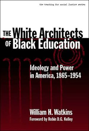 The White Architects of Black Education: Ideology and Power in America, 1865-1954 book written by William Watkins